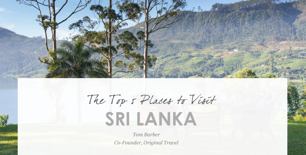 Top 5 Places to Visit in Sri Lanka. Tom Barber Co-Founder, Original Travel